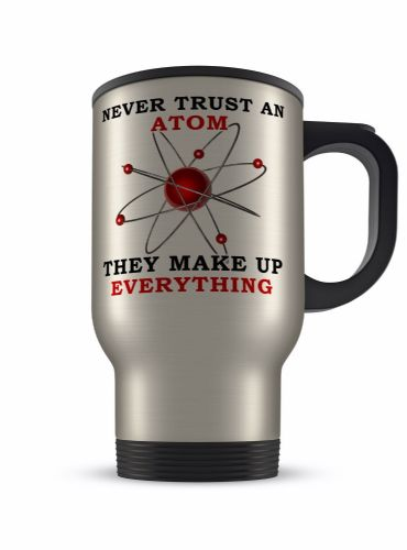 14oz Never Trust An Atom They Make Up Everything Novelty Aluminium Travel Mug